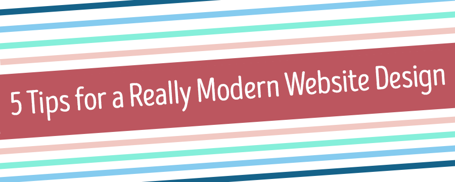 5 Tips for Really Modern Website Design